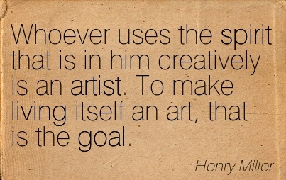 whoever-uses-the-spirit-that-is-in-him-creatively-is-an-artist-to-make-living-itself-an-art-that-is-the-goal-henry-miller